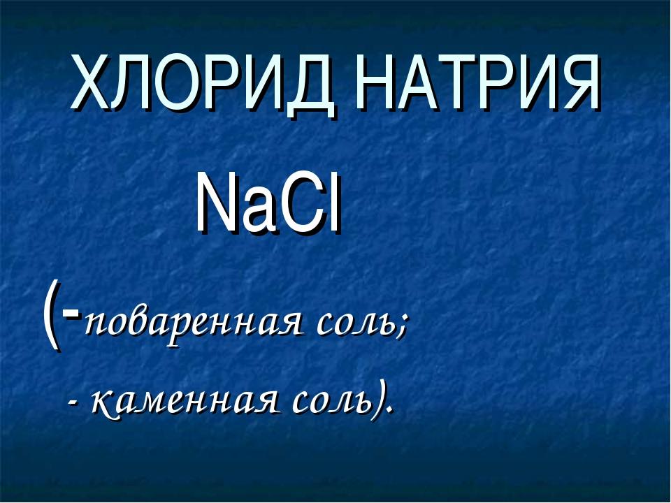 ХЛОРИД НАТРИЯ NaCl (-поваренная соль; - каменная соль).