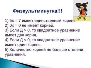 Физкультминутка!!! 1) 5х = 7 имеет единственный корень. 2) 0х = 0 не имеет