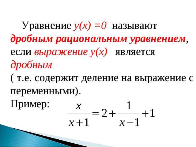 Уравнение y(x) =0 называют дробным рациональным уравнением, если выражение y...