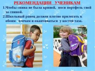 РЕКОМЕНДАЦИИ УЧЕНИКАМ 1.Чтобы спина не была кривой, носи портфель свой за сп