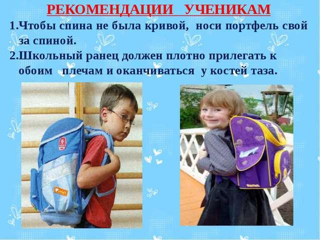 РЕКОМЕНДАЦИИ УЧЕНИКАМ 1.Чтобы спина не была кривой, носи портфель свой за сп...