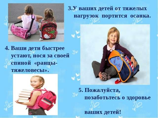 3.У ваших детей от тяжелых нагрузок портится осанка. 4. Ваши дети быстрее ус...