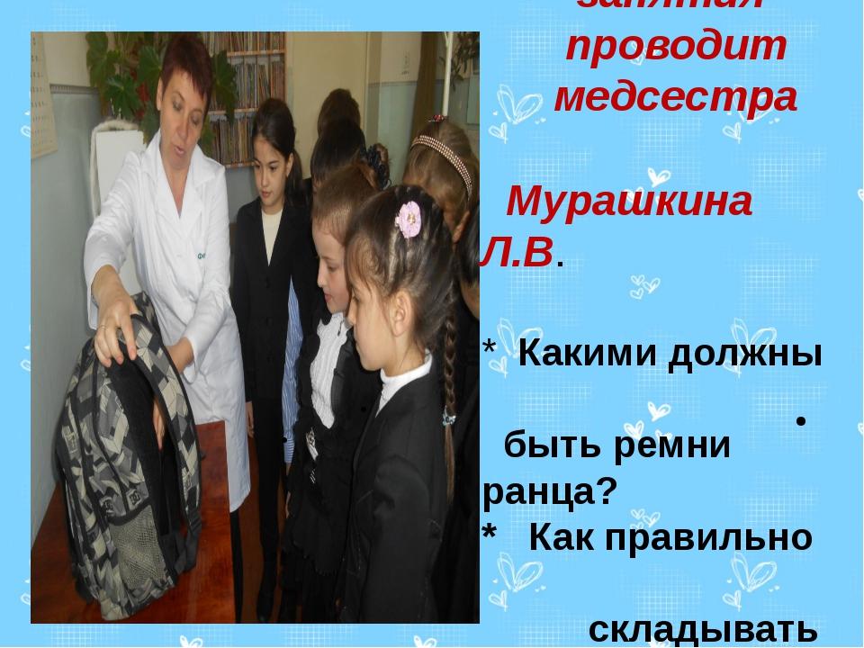 Практические занятия проводит медсестра Мурашкина Л.В. * Какими должны быть...