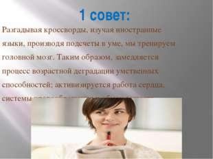 1 совет: Разгадывая кроссворды, изучая иностранные языки, производя подсчеты