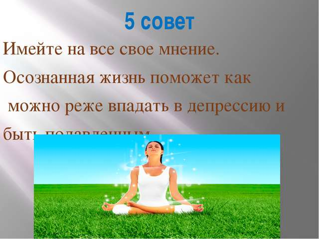 5 совет Имейте на все свое мнение. Осознанная жизнь поможет как можно реже вп...
