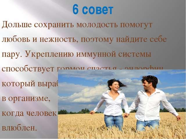 6 совет Дольше сохранить молодость помогут любовь и нежность, поэтому найдите...