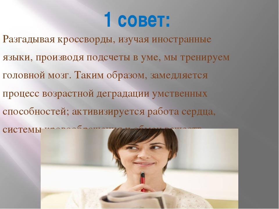 1 совет: Разгадывая кроссворды, изучая иностранные языки, производя подсчеты...