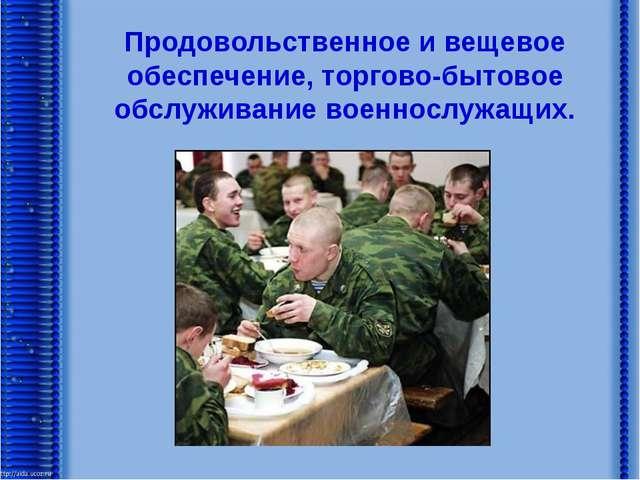 Продовольственное и вещевое обеспечение, торгово-бытовое обслуживание военнос...