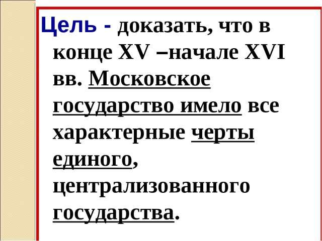 Цель - доказать, что в конце XV –начале XVI вв. Московское государство имело...