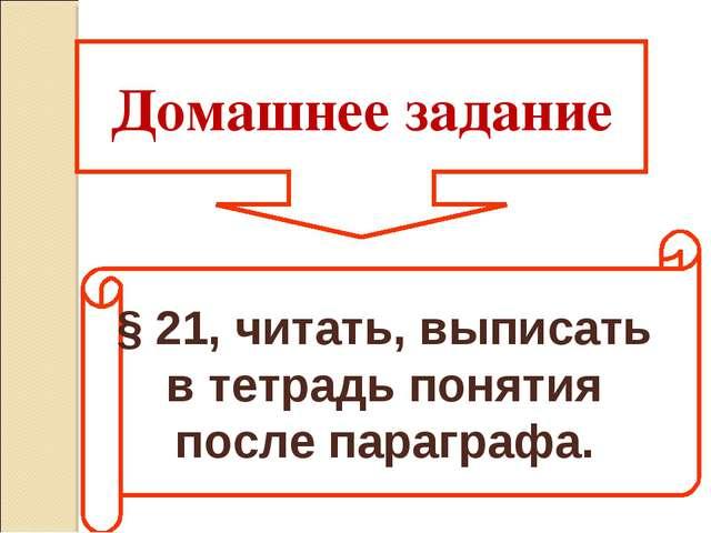 Домашнее задание § 21, читать, выписать в тетрадь понятия после параграфа.