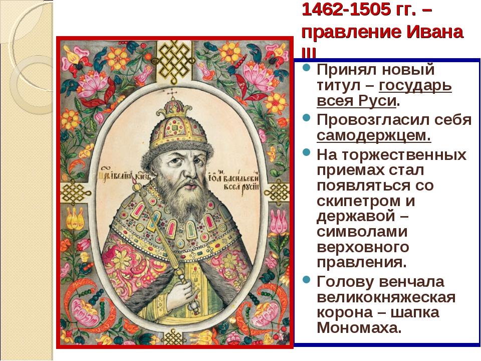 1462-1505 гг. – правление Ивана III Принял новый титул – государь всея Руси....