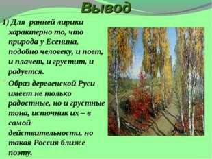 Вывод 1) Для ранней лирики характерно то, что природа у Есенина, подобно чело