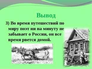 Вывод 3) Во время путешествий по миру поэт ни на минуту не забывает о России,