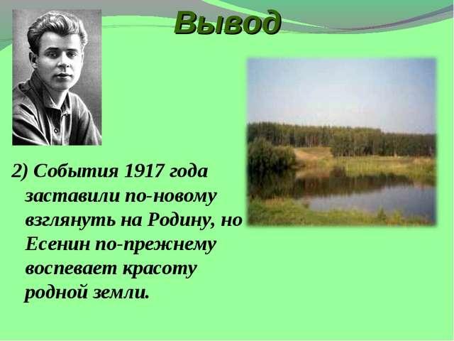 Вывод 2) События 1917 года заставили по-новому взглянуть на Родину, но Есенин...
