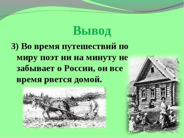 Вывод 3) Во время путешествий по миру поэт ни на минуту не забывает о России,...