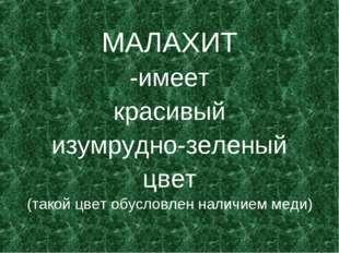 МАЛАХИТ -имеет красивый изумрудно-зеленый цвет (такой цвет обусловлен наличие