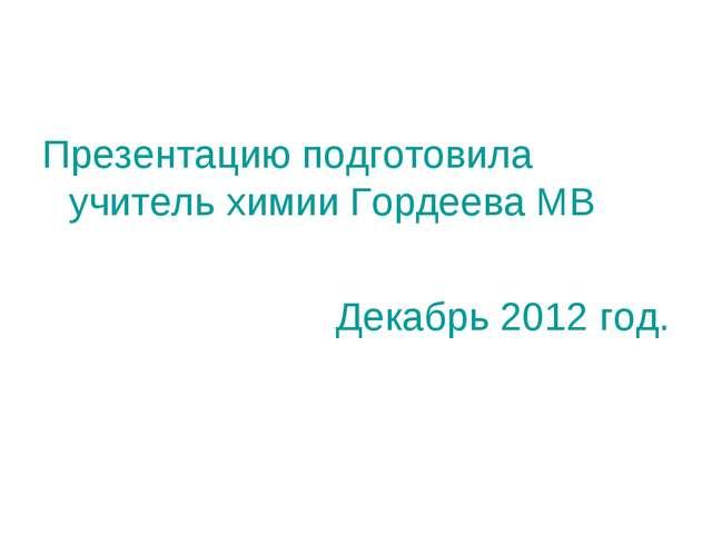 Презентацию подготовила учитель химии Гордеева МВ Декабрь 2012 год.