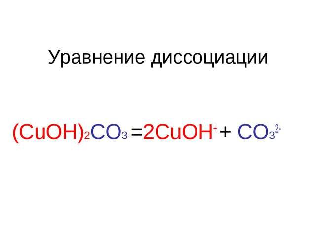 Уравнение диссоциации (CuOH)2CO3 =2CuOH+ + CO32-