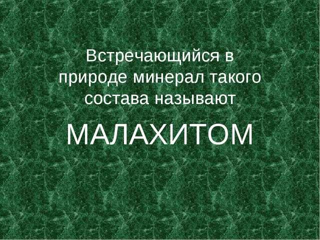 Встречающийся в природе минерал такого состава называют МАЛАХИТОМ