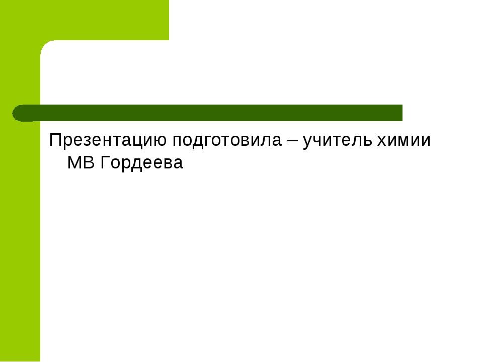 Презентацию подготовила – учитель химии МВ Гордеева