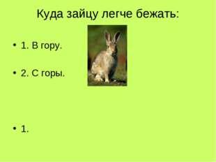 Куда зайцу легче бежать: 1. В гору. 2. С горы. 1.