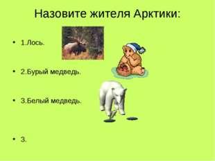 Назовите жителя Арктики: 1.Лось. 2.Бурый медведь. 3.Белый медведь. 3.