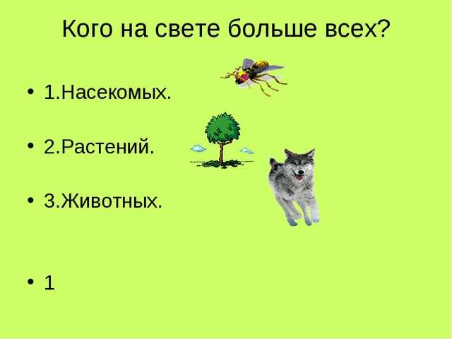 Кого на свете больше всех? 1.Насекомых. 2.Растений. 3.Животных. 1