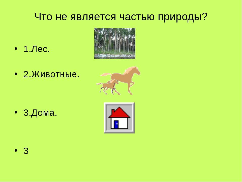 Что не является частью природы? 1.Лес. 2.Животные. 3.Дома. 3