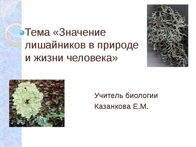Тема «Значение лишайников в природе и жизни человека» Учитель биологии Казанк...
