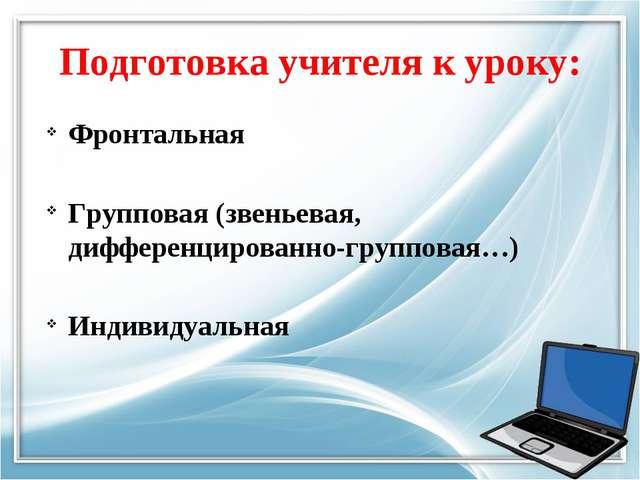 Подготовка учителя к уроку: Фронтальная Групповая (звеньевая, дифференцирован...