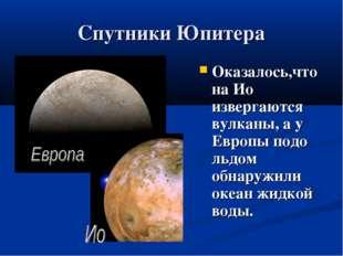 Спутники Юпитера Оказалось,чтона Ио извергаются вулканы, а у Европы подо льдо