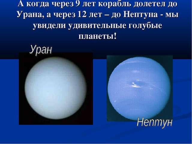 А когда через 9 лет корабль долетел до Урана, а через 12 лет – до Нептуна - м...