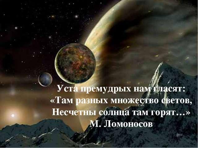 Уста премудрых нам гласят: «Там разных множество светов, Несчетны солнца там...