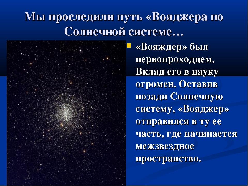 Мы проследили путь «Вояджера по Солнечной системе… «Вояждер» был первопроходц...