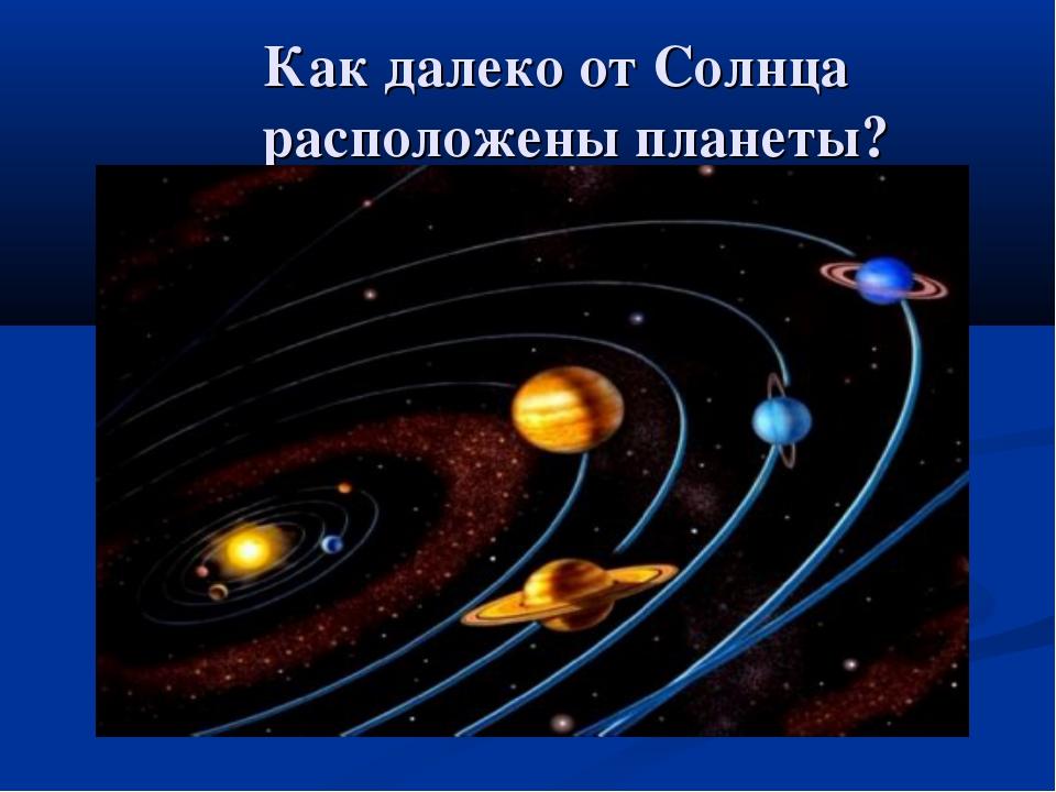 Как далеко от Солнца расположены планеты?