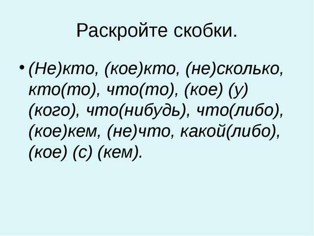 Раскройте скобки. (Не)кто, (кое)кто, (не)сколько, кто(то), что(то), (кое) (у)...