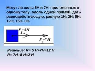 Могут ли силы 5Н и 7Н, приложенные к одному телу, вдоль одной прямой, дать ра