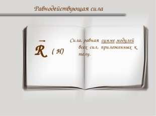 Равнодействующая сила R Сила, равная сумме модулей всех сил, приложенных к те