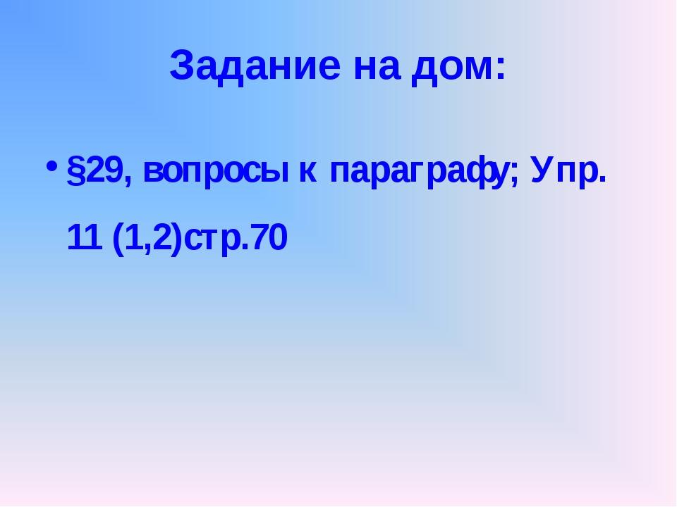 Задание на дом: §29, вопросы к параграфу; Упр. 11 (1,2)стр.70