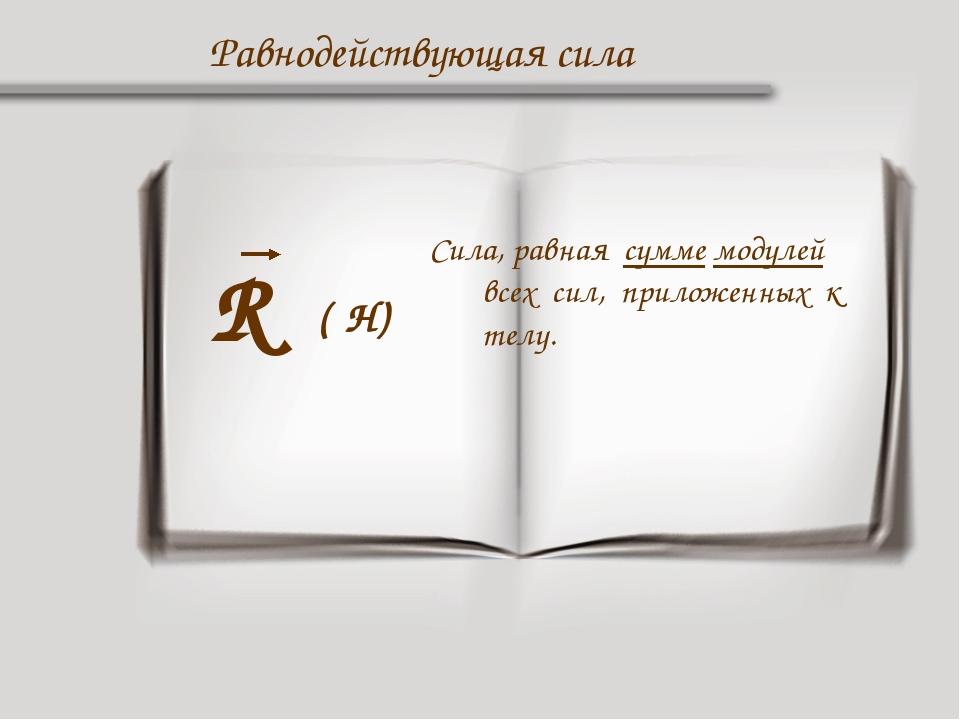 Равнодействующая сила R Сила, равная сумме модулей всех сил, приложенных к те...
