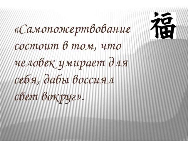 «Самопожертвование состоит в том, что человек умирает для себя, дабы воссиял...