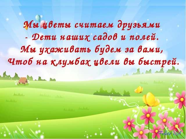 Мы цветы считаем друзьями - Дети наших садов и полей. Мы ухаживать будем за в...