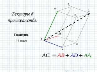 Векторы в пространстве. Геометрия, 11 класс. A B C D A1 B1 C1 D1 Воробьев Лео