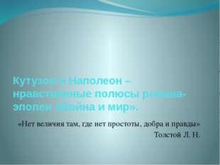 Кутузов и Наполеон – нравственные полюсы романа-эпопеи «Война и мир». «Нет в