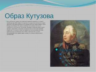 Образ Кутузова Кутузов близок к народу, ему присущ истинный патриотизм, он ли