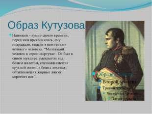 Образ Кутузова Наполеон - кумир своего времени, перед ним преклонялись, ему п