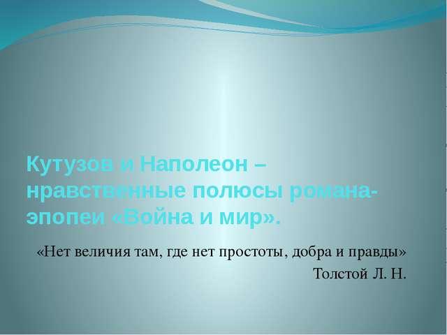 Кутузов и Наполеон – нравственные полюсы романа-эпопеи «Война и мир». «Нет в...