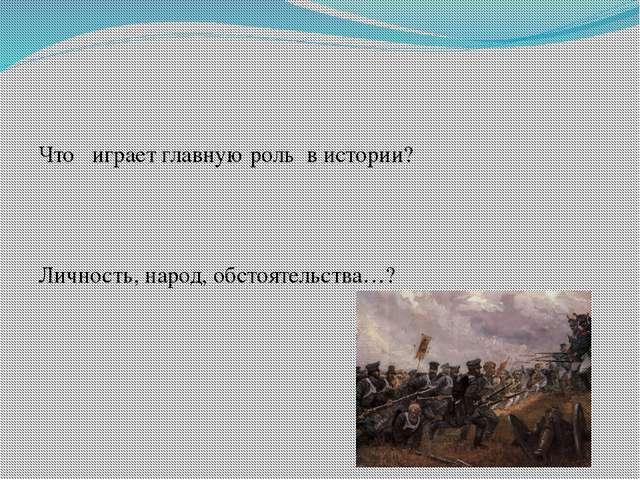 Что играет главную роль в истории? Личность, народ, обстоятельства…?