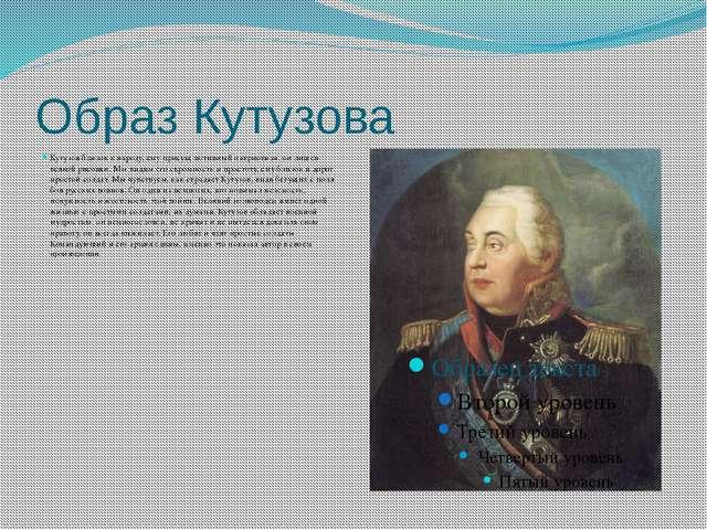 Образ Кутузова Кутузов близок к народу, ему присущ истинный патриотизм, он ли...