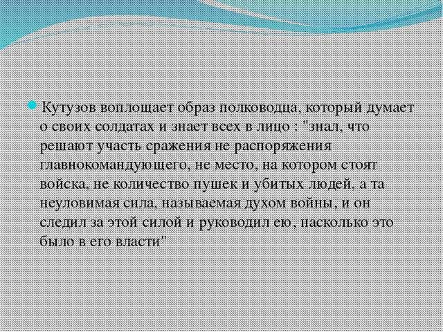 Кутузов воплощает образ полководца, который думает о своих солдатах и знает...